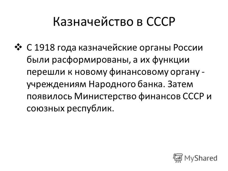 Казначейство в СССР С 1918 года казначейские органы России были расформированы, а их функции перешли к новому финансовому органу - учреждениям Народного банка. Затем появилось Министерство финансов СССР и союзных республик.