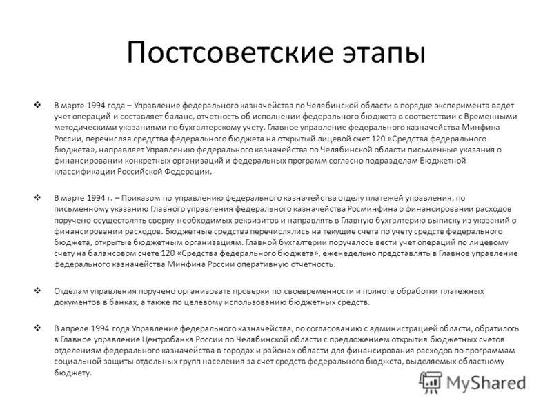 Постсоветские этапы В марте 1994 года – Управление федерального казначейства по Челябинской области в порядке эксперимента ведет учет операций и составляет баланс, отчетность об исполнении федерального бюджета в соответствии с Временными методическим