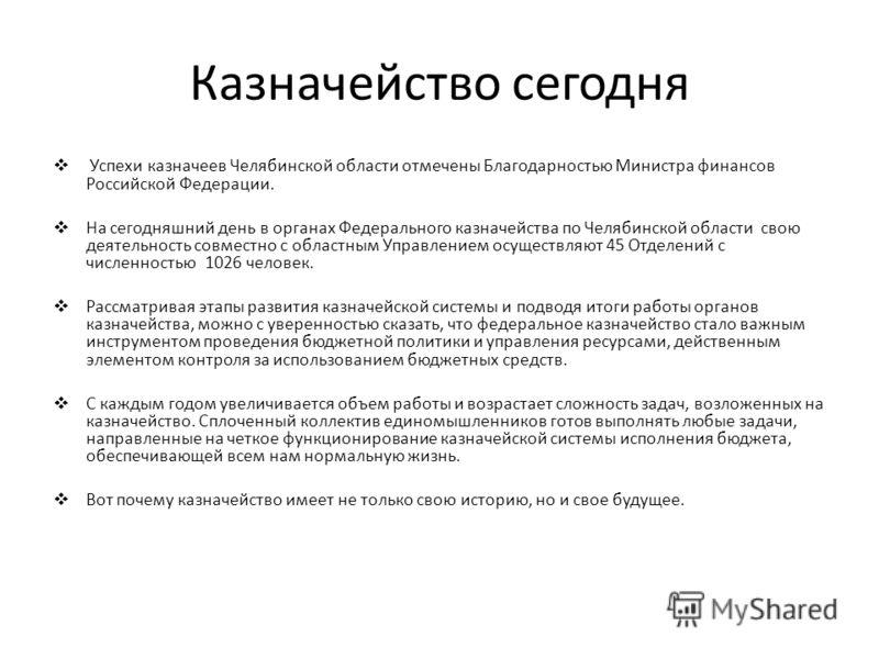 Казначейство сегодня Успехи казначеев Челябинской области отмечены Благодарностью Министра финансов Российской Федерации. На сегодняшний день в органах Федерального казначейства по Челябинской области свою деятельность совместно с областным Управлени
