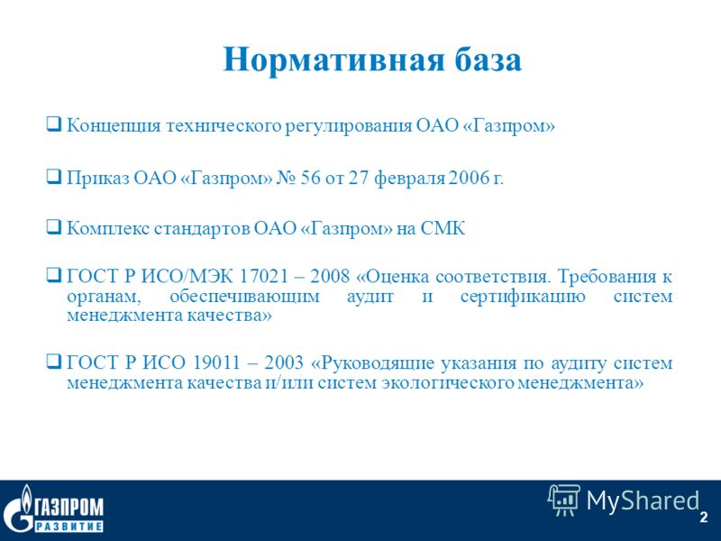2 Нормативная база Концепция технического регулирования ОАО «Газпром» Приказ ОАО «Газпром» 56 от 27 февраля 2006 г. Комплекс стандартов ОАО «Газпром» на СМК ГОСТ Р ИСО/МЭК 17021 – 2008 «Оценка соответствия. Требования к органам, обеспечивающим аудит