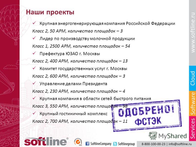 Наши проекты Крупная энергогенерирующая компания Российской Федерации Класс 2, 50 АРМ, количество площадок – 3 Лидер по производству молочной продукции Класс 1, 2500 АРМ, количество площадок – 54 Префектура ЮЗАО г. Москвы Класс 2, 400 АРМ, количество