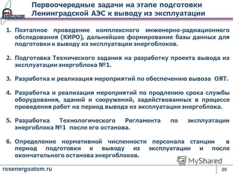 26 rosenergoatom.ru Первоочередные задачи на этапе подготовки Ленинградской АЭС к выводу из эксплуатации 1.Поэтапное проведение комплексного инженерно-радиационного обследования (КИРО), дальнейшее формирование базы данных для подготовки к выводу из э