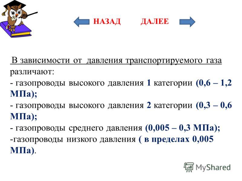 В зависимости от давления транспортируемого газа различают: - газопроводы высокого давления 1 категории (0,6 – 1,2 МПа); - газопроводы высокого давления 2 категории (0,3 – 0,6 МПа); - газопроводы среднего давления (0,005 – 0,3 МПа); -газопроводы низк