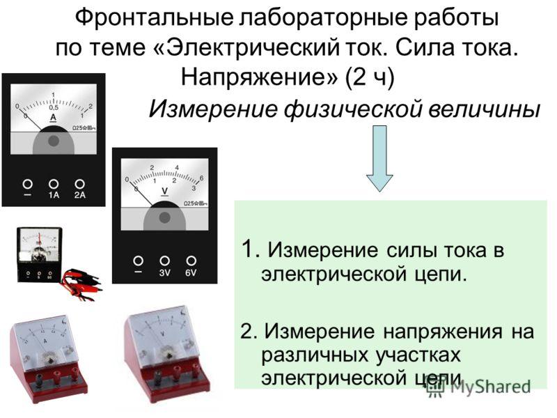 Фронтальные лабораторные работы по теме «Электрический ток. Сила тока. Напряжение» (2 ч) 1. Измерение силы тока в электрической цепи. 2. Измерение напряжения на различных участках электрической цепи Измерение физической величины