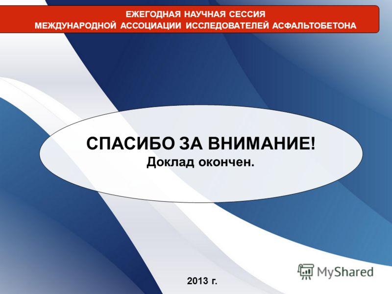 ЕЖЕГОДНАЯ НАУЧНАЯ СЕССИЯ МЕЖДУНАРОДНОЙ АССОЦИАЦИИ ИССЛЕДОВАТЕЛЕЙ АСФАЛЬТОБЕТОНА 2013 г. СПАСИБО ЗА ВНИМАНИЕ! Доклад окончен.