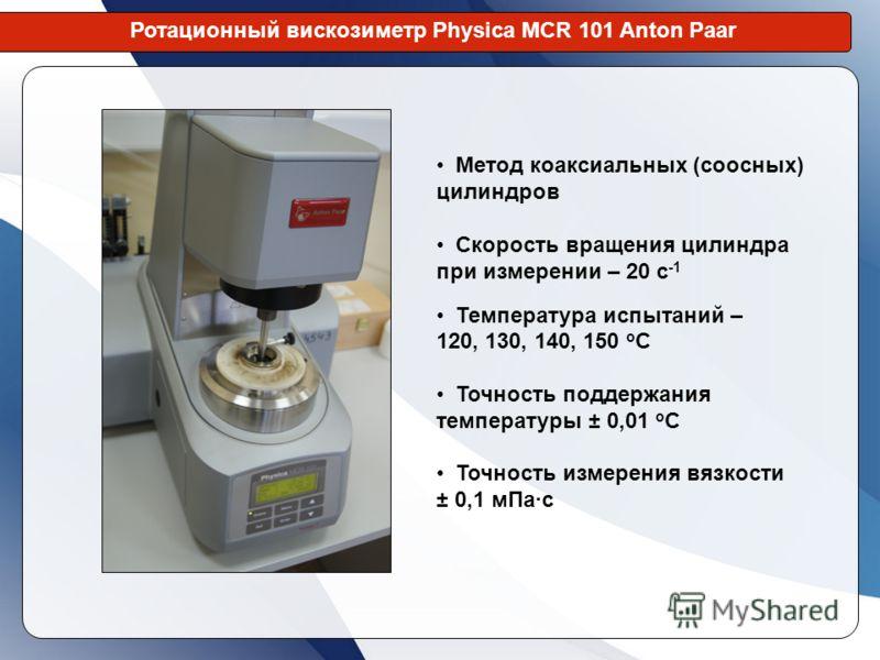 Ротационный вискозиметр Physica MCR 101 Anton Paar Метод коаксиальных (соосных) цилиндров Скорость вращения цилиндра при измерении – 20 с -1 Температура испытаний – 120, 130, 140, 150 о С Точность поддержания температуры ± 0,01 о С Точность измерения