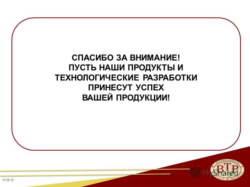 СПАСИБО ЗА ВНИМАНИЕ! ПУСТЬ НАШИ ПРОДУКТЫ И ТЕХНОЛОГИЧЕСКИЕ РАЗРАБОТКИ ПРИНЕСУТ УСПЕХ ВАШЕЙ ПРОДУКЦИИ! 01.02.13