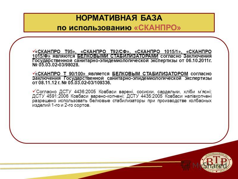 НОРМАТИВНАЯ БАЗА по использованию «СКАНПРО» «СКАНПРО Т95», «СКАНПРО Т92/СФ», «СКАНПРО 1015/1», «СКАНПРО 1015/Ф» являются БЕЛКОВЫМИ СТАБИЛИЗАТОРАМИ согласно Заключения Государственной санитарно-эпидемиологической экспертизы от 06.10.2011г. 05.03.02-03