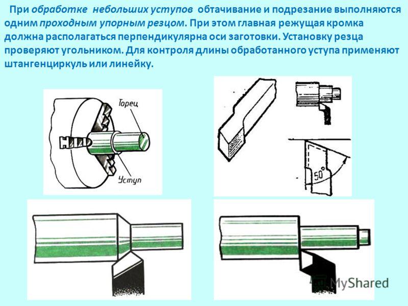 При обработке небольших уступов обтачивание и подрезание выполняются одним проходным упорным резцом. При этом главная режущая кромка должна располагаться перпендикулярна оси заготовки. Установку резца проверяют угольником. Для контроля длины обработа