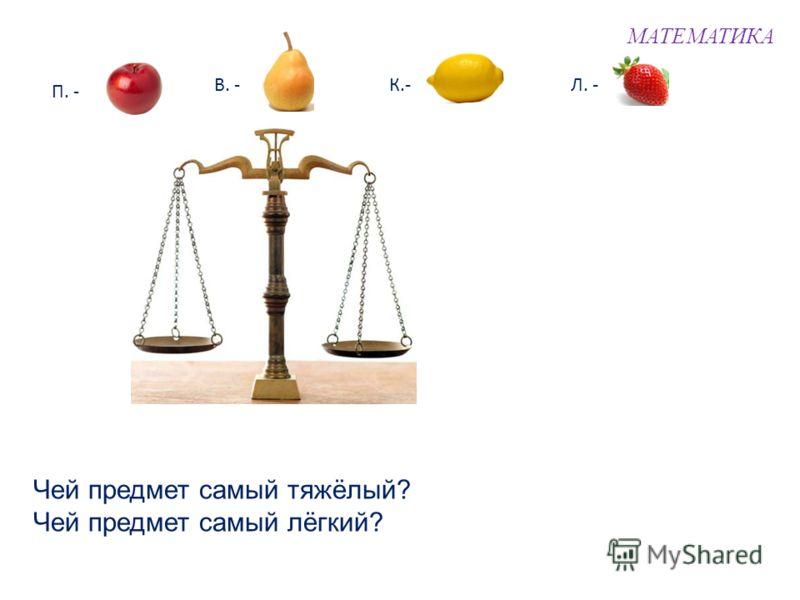 МАТЕМАТИКА П. - В. -К.-Л. - Чей предмет самый тяжёлый? Чей предмет самый лёгкий?