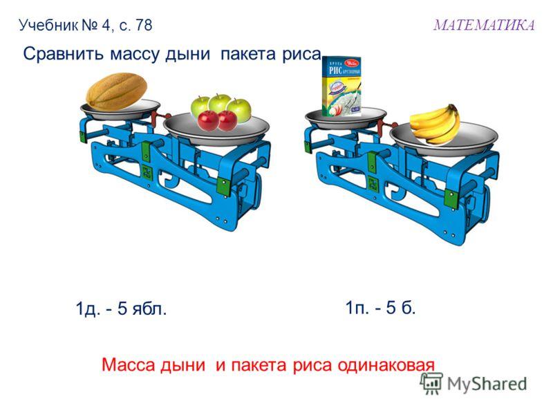 МАТЕМАТИКА Учебник 4, с. 78 1д. - 5 ябл. 1п. - 5 б. Сравнить массу дыни пакета риса. Масса дыни и пакета риса одинаковая