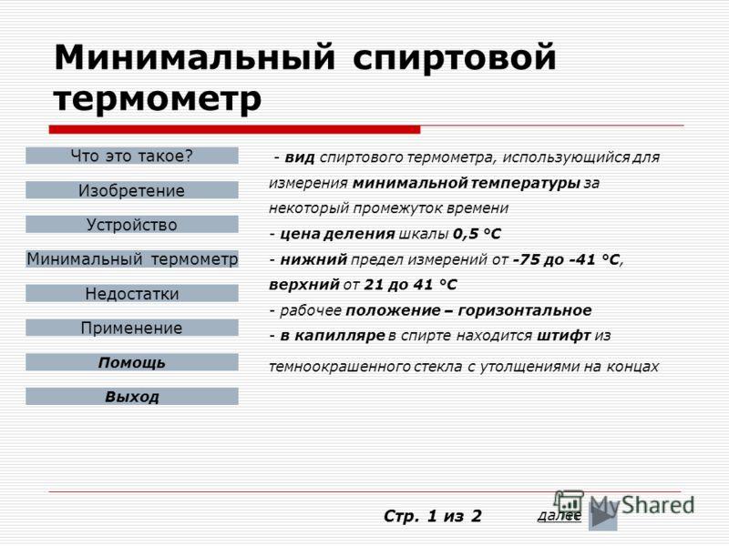 Минимальный спиртовой термометр - вид спиртового термометра, использующийся для измерения минимальной температуры за некоторый промежуток времени - цена деления шкалы 0,5 °С - нижний предел измерений от -75 до -41 °С, верхний от 21 до 41 °С - рабочее