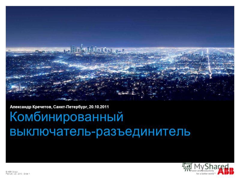 © ABB Group February 23, 2013 | Slide 1 Комбинированный выключатель-разъединитель Александр Кречетов, Санкт-Петербург, 20.10.2011