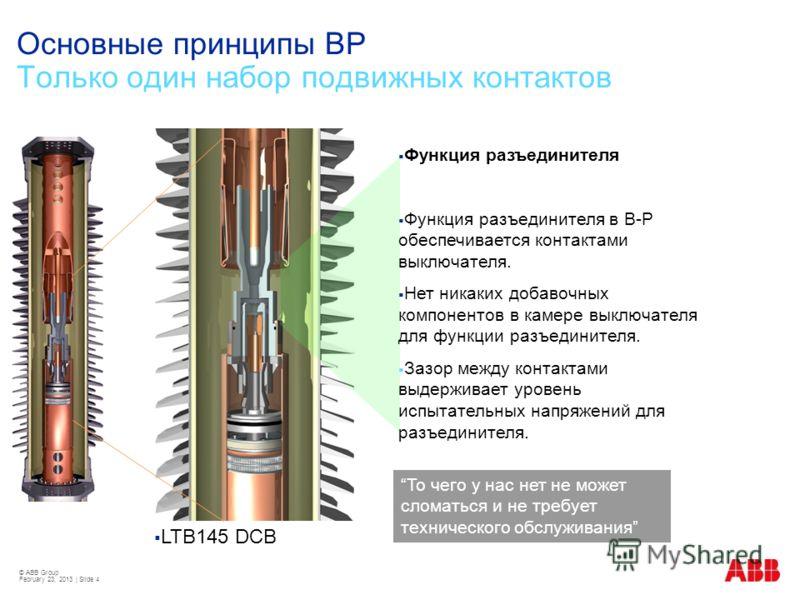 © ABB Group February 23, 2013 | Slide 4 Основные принципы ВР Только один набор подвижных контактов LTB145 DCB Функция разъединителя Функция разъединителя в В-Р обеспечивается контактами выключателя. Нет никаких добавочных компонентов в камере выключа