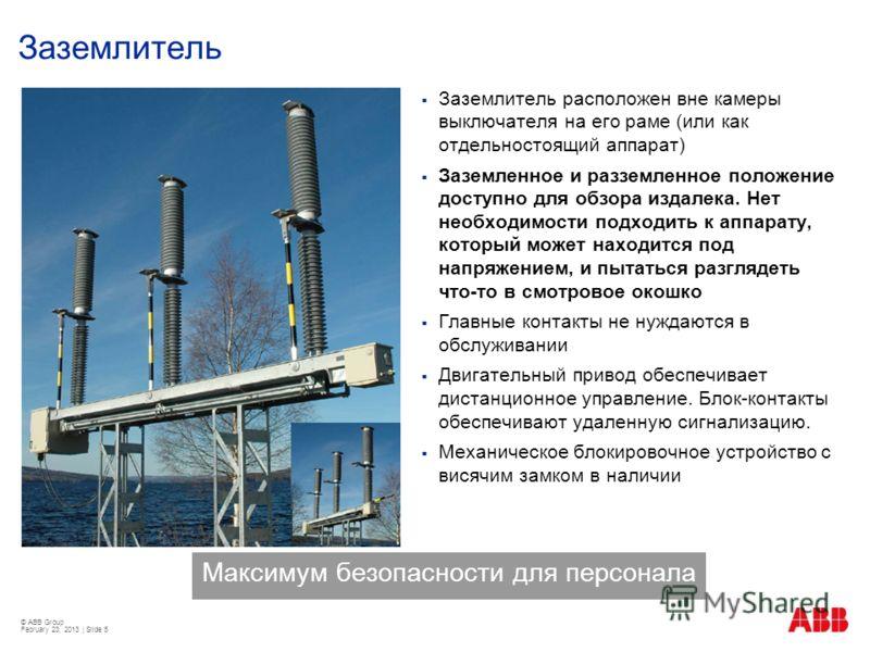 © ABB Group February 23, 2013 | Slide 5 Заземлитель Заземлитель расположен вне камеры выключателя на его раме (или как отдельностоящий аппарат) Заземленное и разземленное положение доступно для обзора издалека. Нет необходимости подходить к аппарату,