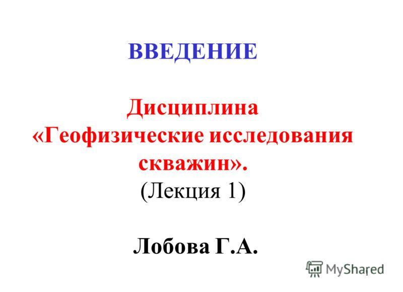 ВВЕДЕНИЕ Дисциплина «Геофизические исследования скважин». (Лекция 1) Лобова Г.А. 1
