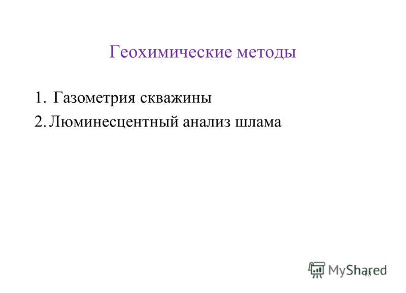 Геохимические методы 1. Газометрия скважины 2.Люминесцентный анализ шлама 13