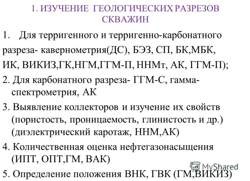 1. ИЗУЧЕНИЕ ГЕОЛОГИЧЕСКИХ РАЗРЕЗОВ СКВАЖИН 1.Для терригенного и терригенно-карбонатного разреза- кавернометрия(ДС), БЭЗ, СП, БК,МБК, ИК, ВИКИЗ,ГК,НГМ,ГГМ-П, ННМт, АК, ГГМ-П); 2. Для карбонатного разреза- ГГМ-С, гамма- спектрометрия, АК 3. Выявление к