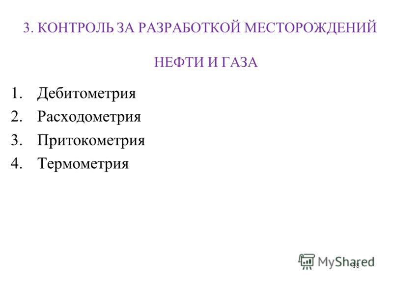 3. КОНТРОЛЬ ЗА РАЗРАБОТКОЙ МЕСТОРОЖДЕНИЙ НЕФТИ И ГАЗА 1.Дебитометрия 2.Расходометрия 3.Притокометрия 4. Термометрия 18