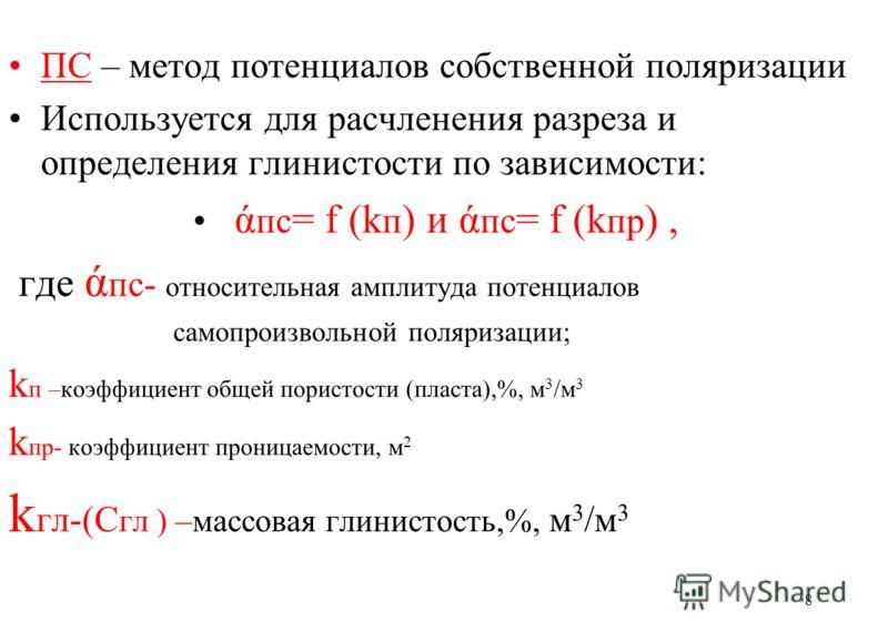 ПС – метод потенциалов собственной поляризации Используется для расчленения разреза и определения глинистости по зависимости: ά пс = f (k п ) и ά пс = f (k пр ), где ά пс- относительная амплитуда потенциалов самопроизвольной поляризации; k п –коэффиц