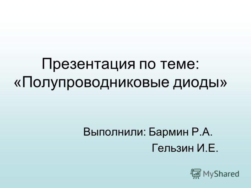 Презентация по теме: «Полупроводниковые диоды» Выполнили: Бармин Р.А. Гельзин И.Е.