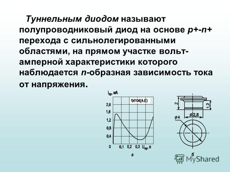 Туннельным диодом называют полупроводниковый диод на основе p+ n+ перехода с сильнолегированными областями, на прямом участке вольт- амперной характеристики которого наблюдается n образная зависимость тока от напряжения.