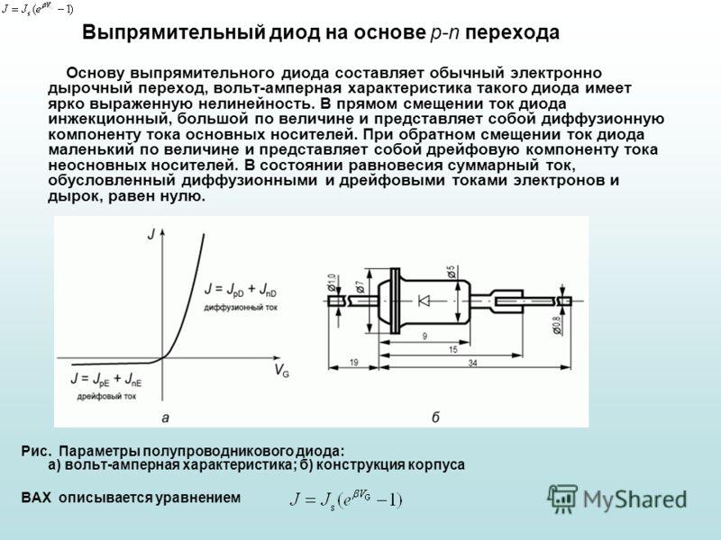 Выпрямительный диод на основе p-n перехода Основу выпрямительного диода составляет обычный электронно дырочный переход, вольт-амперная характеристика такого диода имеет ярко выраженную нелинейность. В прямом смещении ток диода инжекционный, большой п