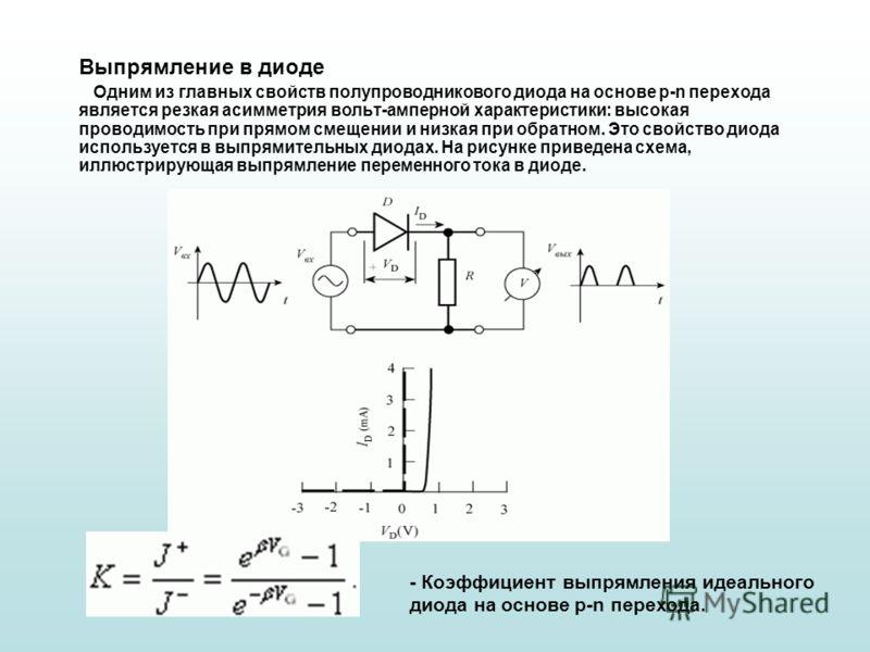 Выпрямление в диоде Одним из главных свойств полупроводникового диода на основе p-n перехода является резкая асимметрия вольт-амперной характеристики: высокая проводимость при прямом смещении и низкая при обратном. Это свойство диода используется в в