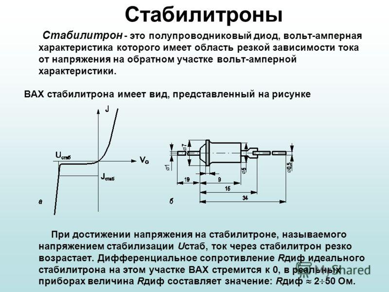 Стабилитроны Стабилитрон - это полупроводниковый диод, вольт амперная характеристика которого имеет область резкой зависимости тока от напряжения на обратном участке вольт амперной характеристики. ВАХ стабилитрона имеет вид, представленный на рисунке