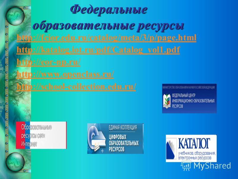 Федеральные образовательные ресурсы http://fcior.edu.ru/catalog/meta/3/p/page.html http://katalog.iot.ru/pdf/Catalog_vol1.pdf http://eor-np.ru/ http://www.openclass.ru/ http://school-collection.edu.ru/