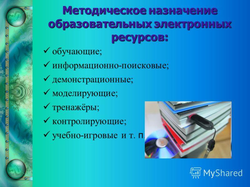 Методическое назначение образовательных электронных ресурсов: обучающие; информационно-поисковые; демонстрационные; моделирующие; тренажёры; контролирующие; учебно-игровые и т. п.