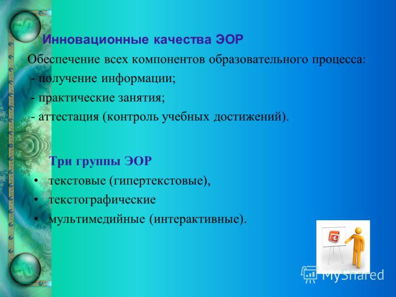 Инновационные качества ЭОР Обеспечение всех компонентов образовательного процесса: - получение информации; - практические занятия; - аттестация (контроль учебных достижений). Три группы ЭОР текстовые (гипертекстовые), текстографические мультимедийные