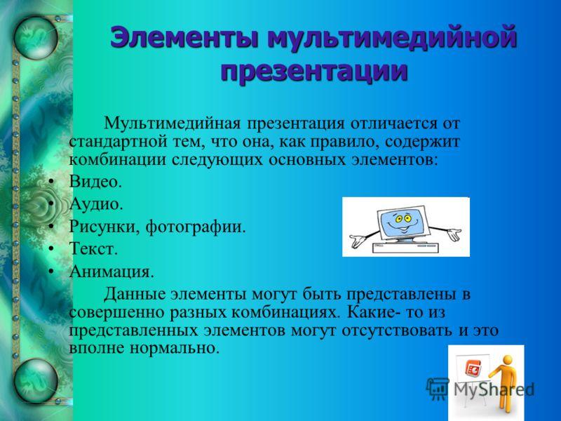 Элементы мультимедийной презентации Мультимедийная презентация отличается от стандартной тем, что она, как правило, содержит комбинации следующих основных элементов: Видео. Аудио. Рисунки, фотографии. Текст. Анимация. Данные элементы могут быть предс