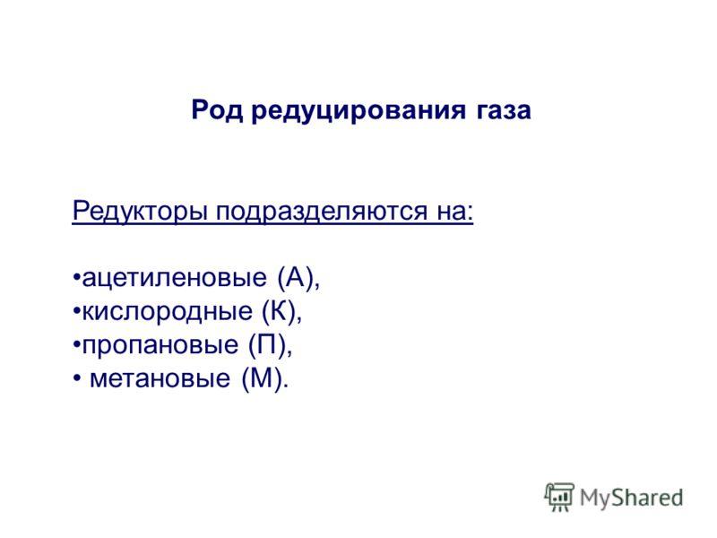 Род редуцирования газа Редукторыподразделяются на: ацетиленовые (А), кислородные (К), пропановые (П), метановые (М).