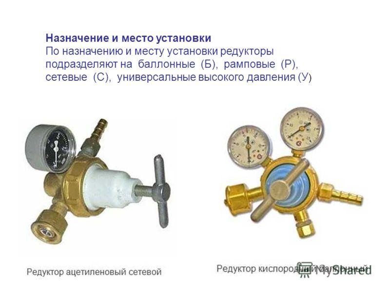 Назначение и место установки По назначению и месту установки редукторы подразделяют на баллонные (Б), рамповые (Р), сетевые (С), универсальные высокого давления (У )