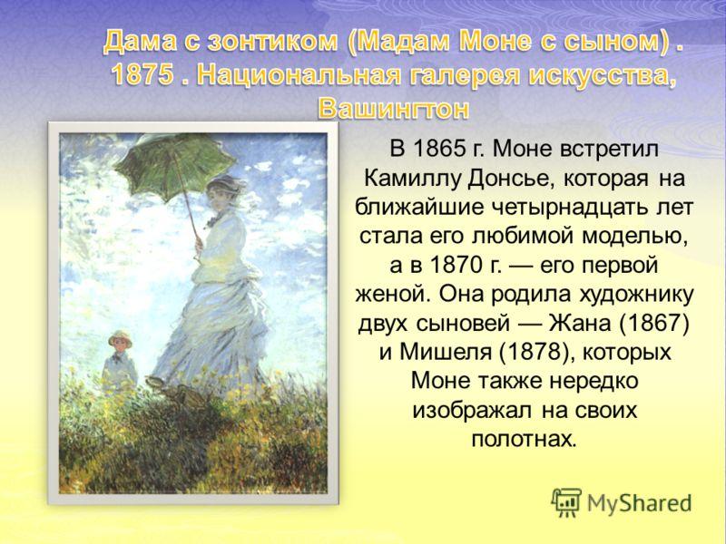 В 1865 г. Моне встретил Камиллу Донсье, которая на ближайшие четырнадцать лет стала его любимой моделью, а в 1870 г. его первой женой. Она родила художнику двух сыновей Жана (1867) и Мишеля (1878), которых Моне также нередко изображал на своих полотн