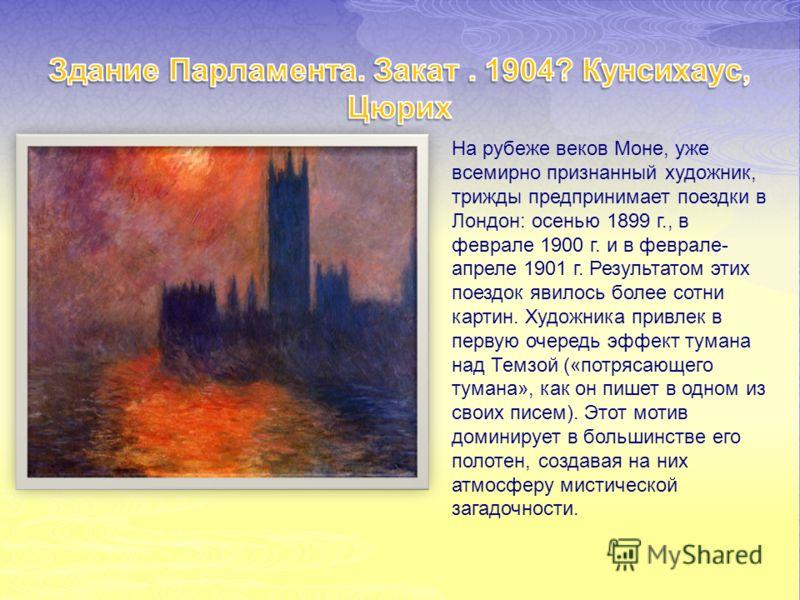 На рубеже веков Моне, уже всемирно признанный художник, трижды предпринимает поездки в Лондон: осенью 1899 г., в феврале 1900 г. и в феврале- апреле 1901 г. Результатом этих поездок явилось более сотни картин. Художника привлек в первую очередь эффек