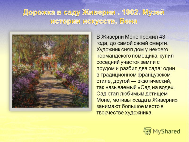 В Живерни Моне прожил 43 года, до самой своей смерти. Художник снял дом у некоего нормандского помещика, купил соседний участок земли с прудом и разбил два сада: один в традиционном французском стиле, другой экзотический, так называемый «Сад на воде»