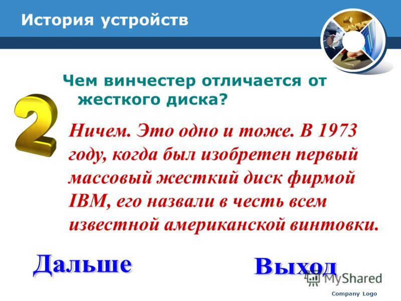 www.thmemgallery.com Company Logo История устройств Чем винчестер отличается от жесткого диска? Ничем. Это одно и тоже. В 1973 году, когда был изобретен первый массовый жесткий диск фирмой IBM, его назвали в честь всем известной американской винтовки