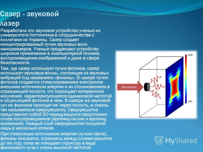 Сазер - звуковой лазер Разработали это звуковое устройство ученые из университета Ноттингема в сотрудничестве с коллегами из Украины. Сазер создает концентрированный пучок звуковых волн наноразмеров. Ученые предрекают устройству широкое применение в