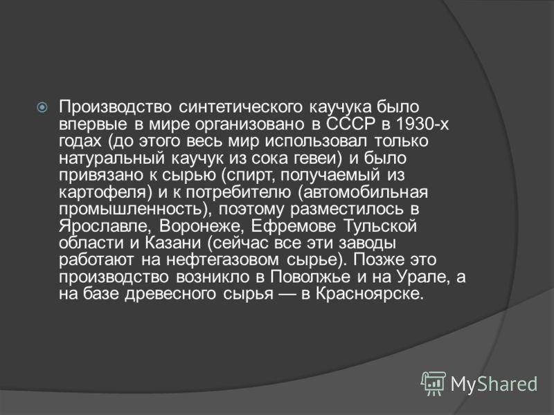 Производство синтетического каучука было впервые в мире организовано в СССР в 1930-х годах (до этого весь мир использовал только натуральный каучук из сока гевеи) и было привязано к сырью (спирт, получаемый из картофеля) и к потребителю (автомобильна