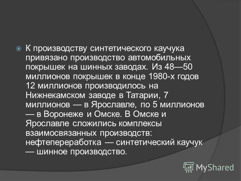 К производству синтетического каучука привязано производство автомобильных покрышек на шинных заводах. Из 4850 миллионов покрышек в конце 1980-х годов 12 миллионов производилось на Нижнекамском заводе в Татарии, 7 миллионов в Ярославле, по 5 миллионо