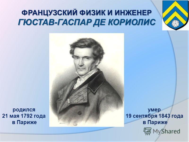 ФРАНЦУЗСКИЙ ФИЗИК И ИНЖЕНЕР ГЮСТАВ-ГАСПАР ДЕ КОРИОЛИС родился 21 мая 1792 года в Париже умер 19 сентября 1843 года в Париже