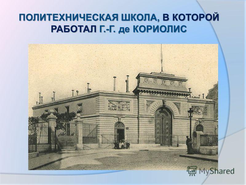ПОЛИТЕХНИЧЕСКАЯ ШКОЛА, В КОТОРОЙ РАБОТАЛ Г.-Г. де КОРИОЛИС