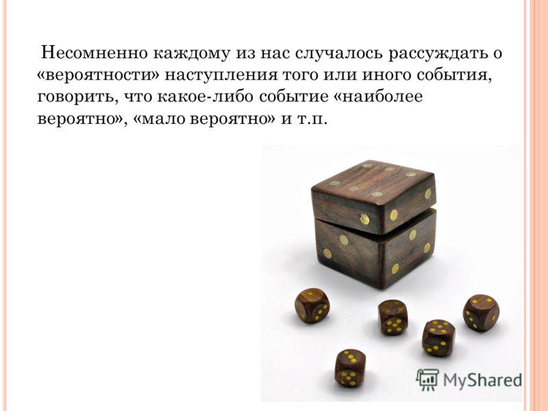 Несомненно каждому из нас случалось рассуждать о «вероятности» наступления того или иного события, говорить, что какое-либо событие «наиболее вероятно», «мало вероятно» и т.п.