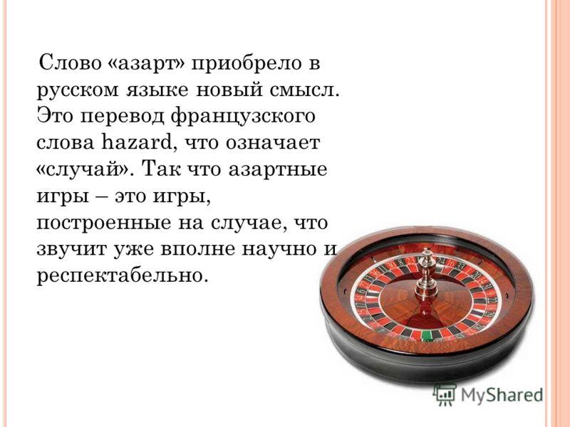 Слово «азарт» приобрело в русском языке новый смысл. Это перевод французского слова hazard, что означает «случай». Так что азартные игры – это игры, построенные на случае, что звучит уже вполне научно и респектабельно.