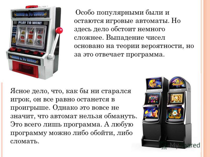 Особо популярными были и остаются игровые автоматы. Но здесь дело обстоит немного сложнее. Выпадение чисел основано на теории вероятности, но за это отвечает программа. Ясное дело, что, как бы ни старался игрок, он все равно останется в проигрыше. Од