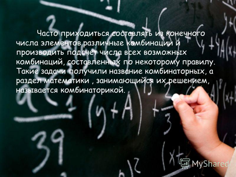 Часто приходиться составлять из конечного числа элементов различные комбинации и производить подсчет числа всех возможных комбинаций, составленных по некоторому правилу. Такие задачи получили название комбинаторных, а раздел математики, занимающийся
