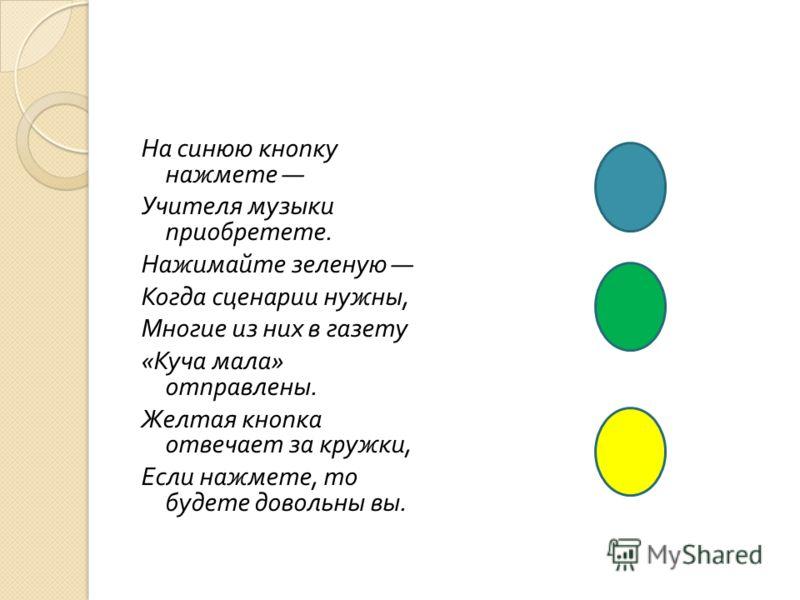 На синюю кнопку нажмете Учителя музыки приобретете. Нажимайте зеленую Когда сценарии нужны, Многие из них в газету « Куча мала » отправлены. Желтая кнопка отвечает за кружки, Если нажмете, то будете довольны вы.