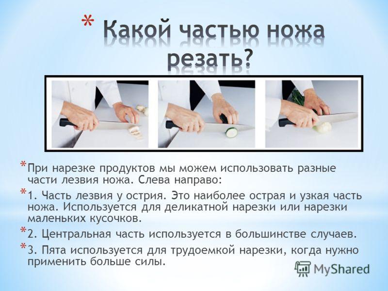 * При нарезке продуктов мы можем использовать разные части лезвия ножа. Слева направо: * 1. Часть лезвия у острия. Это наиболее острая и узкая часть ножа. Используется для деликатной нарезки или нарезки маленьких кусочков. * 2. Центральная часть испо